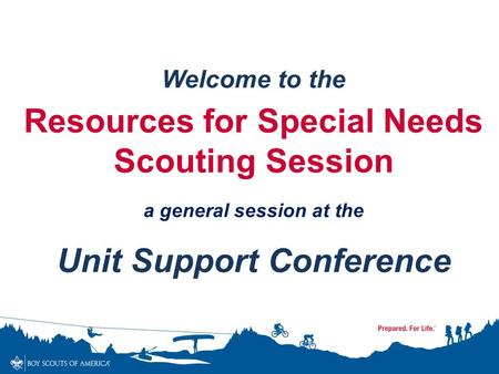 Welcome to the Resources for Special Needs Scouting Session a general session at the Unit Support Conference.