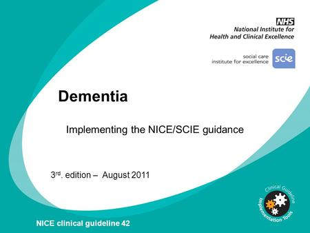 Dementia 3 rd. edition – August 2011 NICE clinical guideline 42 Implementing the NICE/SCIE guidance.