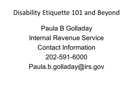 Disability Etiquette 101 and Beyond Paula B Golladay Internal Revenue Service Contact Information 202-591-6000