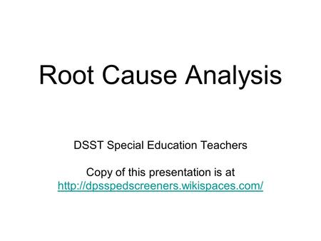 Root Cause Analysis DSST Special Education Teachers Copy of this presentation is at