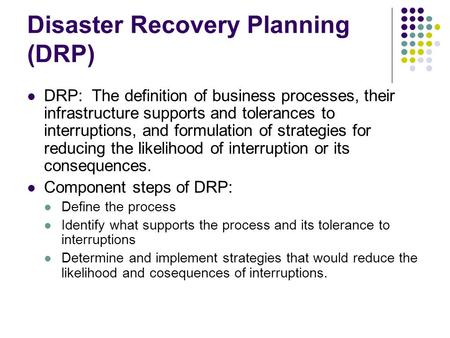 Disaster Recovery Planning (DRP) DRP: The definition of business processes, their infrastructure supports and tolerances to interruptions, and formulation.