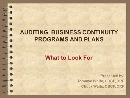 AUDITING BUSINESS CONTINUITY PROGRAMS AND PLANS What to Look For Presented by: Tommye White, CBCP, DRP Chuck Walts, CBCP, CRP.