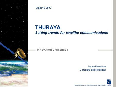THURAYA SATELLITE TELECOMMUNICATIONS COMPANY THURAYA Setting trends for satellite communications Innovation Challenges Maher Ezzeddine Corporate Sales.