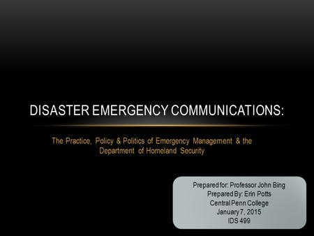 The Practice, Policy & Politics of Emergency Management & the Department of Homeland Security DISASTER EMERGENCY COMMUNICATIONS: Prepared for: Professor.