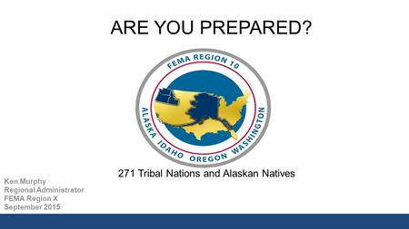 ARE YOU PREPARED? Ken Murphy Regional Administrator FEMA Region X September 2015 271 Tribal Nations and Alaskan Natives.