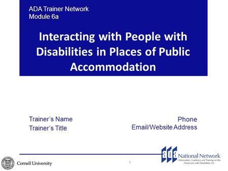 Interacting with People with Disabilities in Places of Public Accommodation 1 ADA Trainer Network Module 6a Trainer's Name Trainer's Title Phone Email/Website.