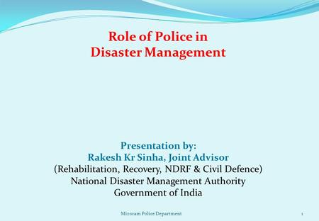 Role of Police in Disaster Management Presentation by: Rakesh Kr Sinha, Joint Advisor (Rehabilitation, Recovery, NDRF & Civil Defence) National Disaster.