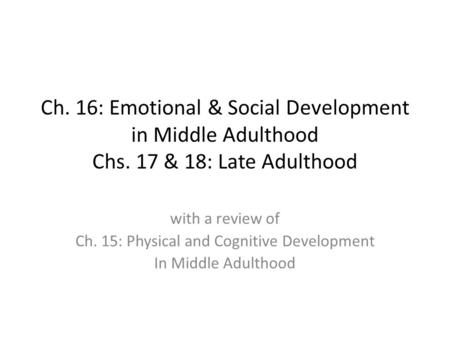 Ch. 16: Emotional & Social Development in Middle Adulthood Chs. 17 & 18: Late Adulthood with a review of Ch. 15: Physical and Cognitive Development In.