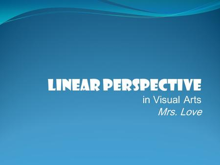 Linear Perspective in Visual Arts Mrs. Love. LINEAR PERSPECTIVE.