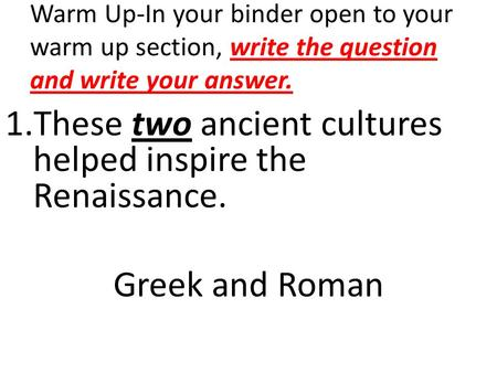 1.These two ancient cultures helped inspire the Renaissance. Greek and Roman Warm Up-In your binder open to your warm up section, write the question and.