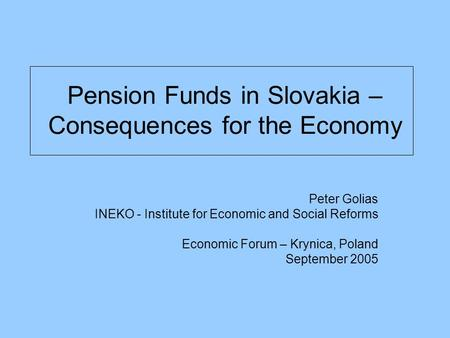 Pension Funds in Slovakia – Consequences for the Economy Peter Golias INEKO - Institute for Economic and Social Reforms Economic Forum – Krynica, Poland.