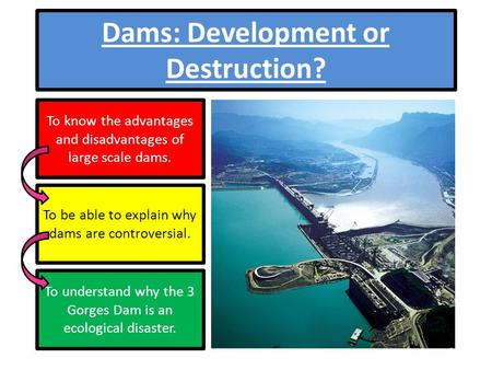 Dams: Development or Destruction? To know the advantages and disadvantages of large scale dams. To be able to explain why dams are controversial. To understand.