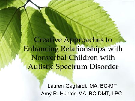 Creative Approaches to Enhancing Relationships with Nonverbal Children with Autistic Spectrum Disorder Lauren Gagliardi, MA, BC-MT Amy R. Hunter, MA, BC-DMT,