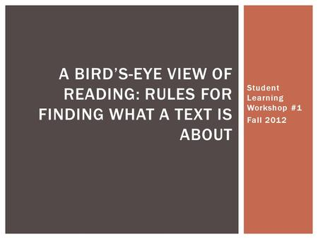 Student Learning Workshop #1 Fall 2012 A BIRD'S-EYE VIEW OF READING: RULES FOR FINDING WHAT A TEXT IS ABOUT.