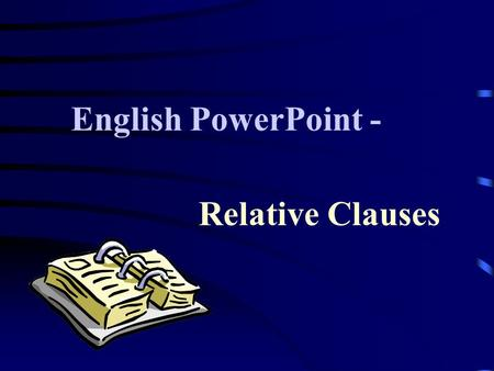 Relative Clauses English PowerPoint -. Contents- -The use of relative clauses -Defining relative clauses about people -Defining clauses about things -Defining.