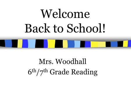 Welcome Back to School! Mrs. Woodhall 6 th /7 th Grade Reading.