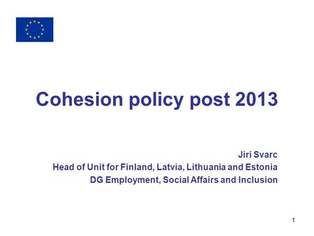 1 Cohesion policy post 2013 Jiri Svarc Head of Unit for Finland, Latvia, Lithuania and Estonia DG Employment, Social Affairs and Inclusion.