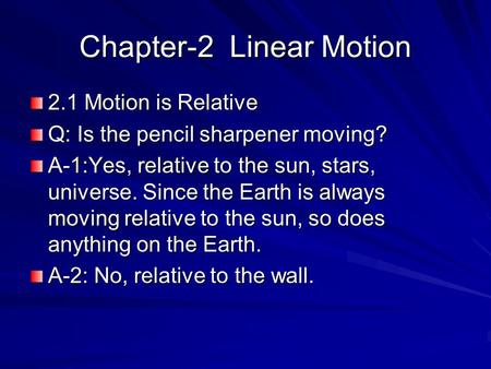 Chapter-2 Linear Motion 2.1 Motion is Relative Q: Is the pencil sharpener moving? A-1:Yes, relative to the sun, stars, universe. Since the Earth is always.