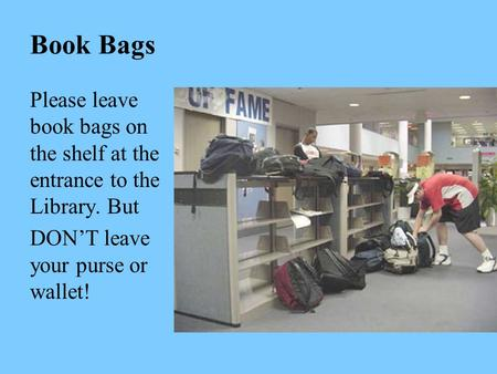 Book Bags Please leave book bags on the shelf at the entrance to the Library. But DON'T leave your purse or wallet!