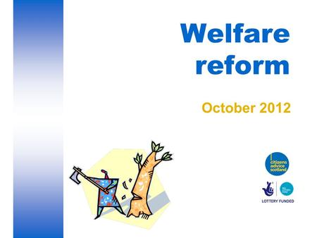 Welfare reform October 2012. Welfare reform The Welfare Reform Act 2012 has introduced changes to the benefits system. This presentation will consider.