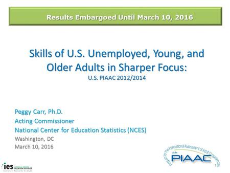 Skills of U.S. Unemployed, Young, and Older Adults in Sharper Focus: U.S. PIAAC 2012/2014 Peggy Carr, Ph.D. Acting Commissioner National Center for Education.