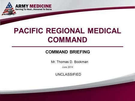 PACIFIC REGIONAL MEDICAL COMMAND COMMAND BRIEFING Mr. Thomas D. Bookman UNCLASSIFIED June 2014.