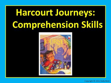 Harcourt Journeys: Comprehension Skills Copyright © 2012 Kelly Mott.
