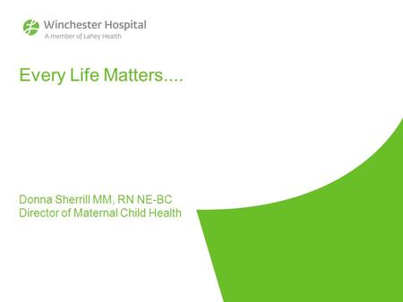 Every Life Matters.... Donna Sherrill MM, RN NE-BC Director of Maternal Child Health.
