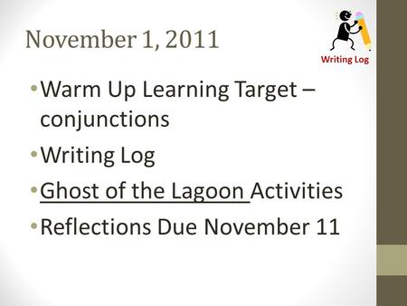 November 1, 2011 Warm Up Learning Target – conjunctions Writing Log Ghost of the Lagoon Activities Reflections Due November 11 Writing Log.