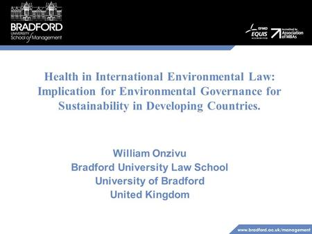 Www.bradford.ac.uk/management Health in International Environmental Law: Implication for Environmental Governance for Sustainability in Developing Countries.