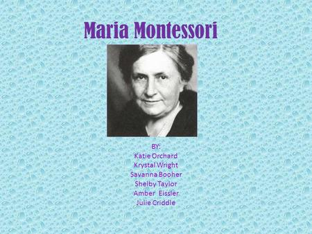Maria Montessori BY: Katie Orchard Krystal Wright Savanna Booher Shelby Taylor Amber Eissler Julie Criddle.