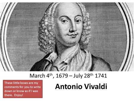 Antonio Vivaldi March 4 th, 1679 – July 28 th 1741 These little boxes are my comments for you to write down or know as if I was there. Enjoy!