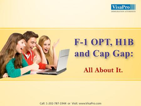 All About It. F-1 OPT, H1B and Cap Gap: F-1 OPT, H1B and Cap Gap: Call: 1-202-787-1944 or Visit: www.VisaPro.com.