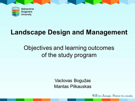 Landscape Design and Management Objectives and learning outcomes of the study program Vaclovas Bogužas Mantas Pilkauskas.
