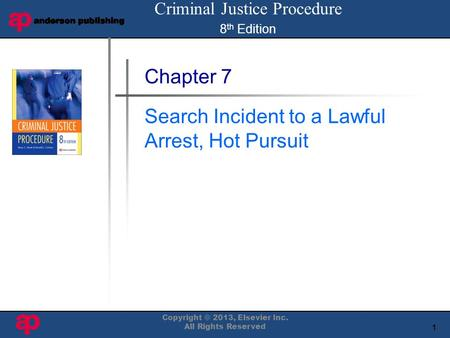 1 Book Cover Here Copyright © 2013, Elsevier Inc. All Rights Reserved Chapter 7 Search Incident to a Lawful Arrest, Hot Pursuit Criminal Justice Procedure.