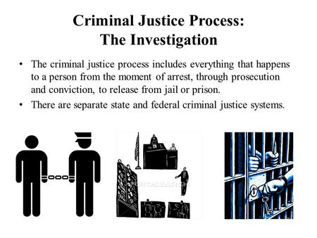 Criminal Justice Process: The Investigation The criminal justice process includes everything that happens to a person from the moment of arrest, through.
