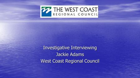 Investigative Interviewing Jackie Adams West Coast Regional Council.