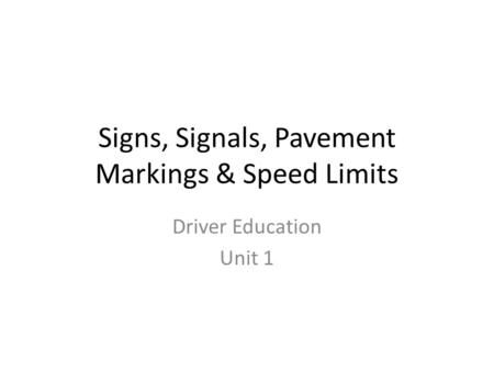 Signs, Signals, Pavement Markings & Speed Limits Driver Education Unit 1.
