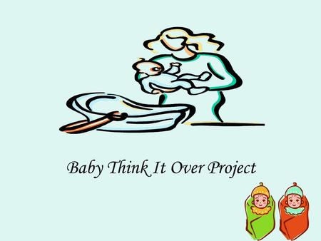 Baby Think It Over Project. Grading Components Total Minutes Crying 0 minutes = A+ 1-4 minutes = A 5 minutes = A- 6 minutes = B 7-9 minutes = C 10+ minutes.