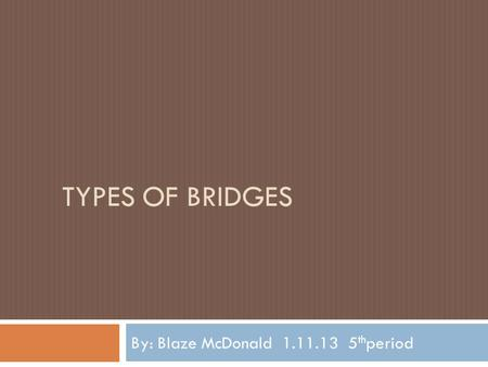 TYPES OF BRIDGES By: Blaze McDonald 1.11.13 5 th period.