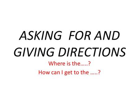 ASKING FOR AND GIVING DIRECTIONS Where is the…..? How can I get to the …..?