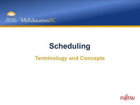 Scheduling Terminology and Concepts. Objective Outline the training strategy for Scheduling in MyEdBC Introduce the Build view and the layout Provide.
