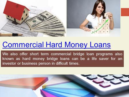 Commercial Hard Money Loans We also offer short term commercial bridge loan programs also known as hard money bridge loans can be a life saver for an investor.