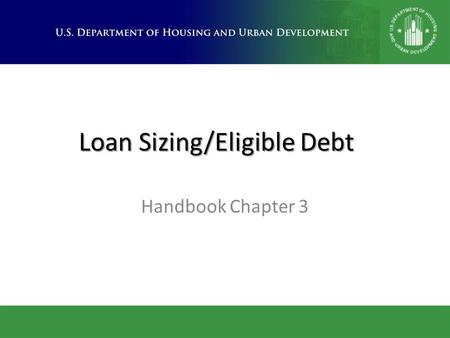 Loan Sizing/Eligible Debt Handbook Chapter 3. Topics Covered  Loan sizing benchmarks per Section 232 Program  Eligible mortgage costs included in 232.