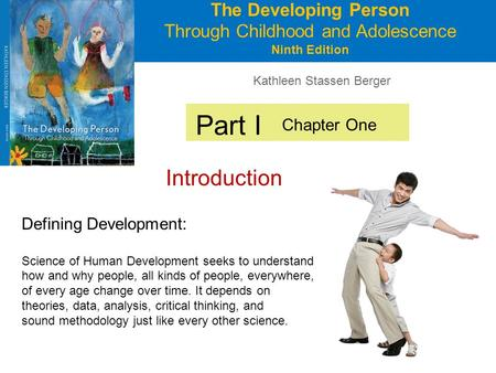 Kathleen Stassen Berger The Developing Person Through Childhood and Adolescence Ninth Edition Part I Introduction Chapter One Defining Development: Science.