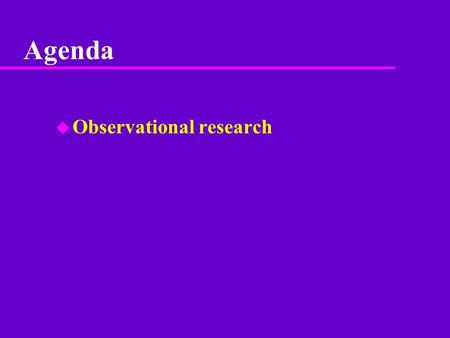 Agenda u Observational research. Beginning steps u 1. Determine research question(s) u 2. Determine hypotheses u 3. Narrow behavioral categories to those.