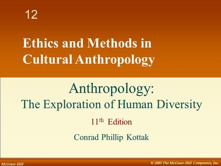 McGraw-Hill © 2005 The McGraw-Hill Companies, Inc. 1 12 Ethics and Methods in Cultural Anthropology Anthropology: The Exploration of Human Diversity 11.