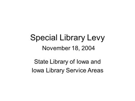 Special Library Levy November 18, 2004 State Library of Iowa and Iowa Library Service Areas.