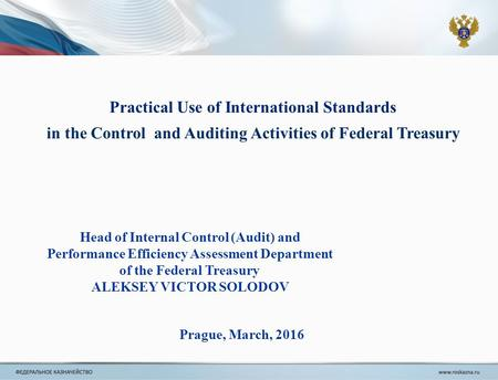 Practical Use of International Standards in the Control and Auditing Activities of Federal Treasury Prague, March, 2016 Head of Internal Control (Audit)