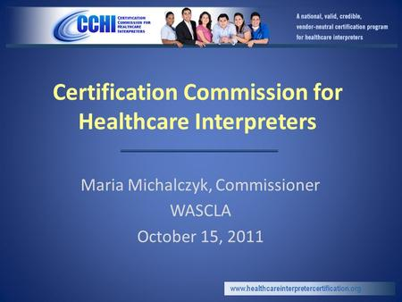 Certification Commission for Healthcare Interpreters Maria Michalczyk, Commissioner WASCLA October 15, 2011 www.healthcareinterpretercertification.org.